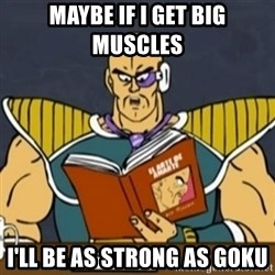 El Arte de Amarte por Nappa - MAYBE IF I GET BIG MUSCLES  I'LL BE AS STRONG AS GOKU
