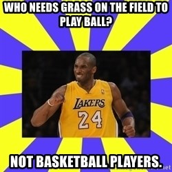 kobe - Who needs grass on the field to play ball? not basketball players.