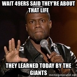 Kevin Hart - wait 49ers said they're about that life  they learned today by the giants