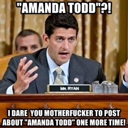 "Paul Ryan Meme  - ""AMANDA TODD""?! I DARE  YOU MOTHERFUCKER TO POST ABOUT ""AMANDA TODD"" ONE MORE TIME!"