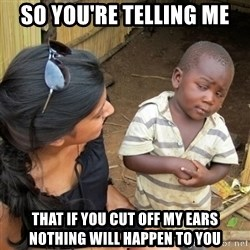 skeptical black kid - So you're telling me that If you cut off my ears nothing will happen to you