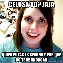 Overly Obsessed Girlfriend - CELOSA YO? JAJA QUIEN PUTAS ES REXONA Y POR QUE NO TE ABANDNOA!!