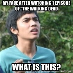 """Confused face - My face after watching 1 episode of """"the Walking dead What is this?"""
