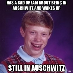 Bad Luck Brian - has a bad dream about being in Auschwitz and wakes up still in Auschwitz