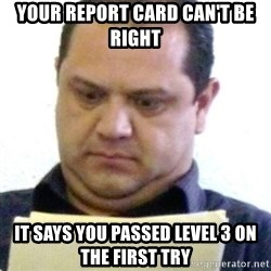 dubious history teacher - your report card can't be right it says you passed level 3 on the first try