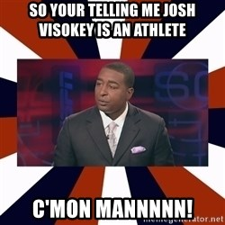CRIS CARTER'S COME ON MAN!  - SO YOUR TELLING ME JOSH VISOKEY IS AN ATHLETE  C'MON MANNNNN!