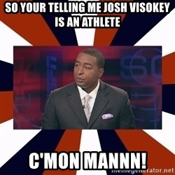 CRIS CARTER'S COME ON MAN!  - SO YOUR TELLING ME JOSH VISOKEY IS AN ATHLETE c'MON MANNN!
