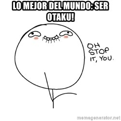 oh stop it you guy - Lo mejor del mundo: ser otaku!