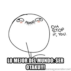 oh stop it you guy - Lo mejor del mundo: ser otaku!!!