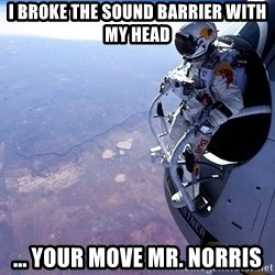 felix baumgartner - I broke the sound barrier With my head ... Your Move Mr. Norris