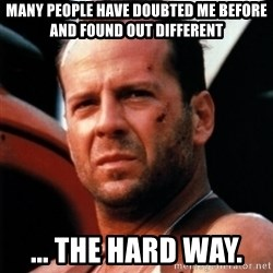 Bruce Willis Tough - Many people have doubted me before and found out different ... THE HARD WAY.