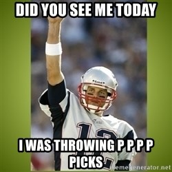 tom brady - did you see me today I was throwing p p p p picks