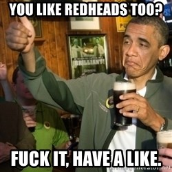 Upvoting Obama - You like redheads too? fuck it, have a like.