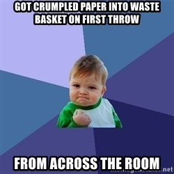 Success Kid - got crumpled paper into waste basket on first throw from across the room