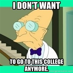 I don't want to live here Farnsworth - I don't want to go to this college anymore.