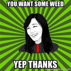 green fan - YOU WANT SOME WEED YEP THANKS