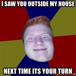 Chrisginger - I saw you outside my house Next time its your turn