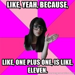 Idiot Nerd Girl - like, yeah, because, like, one plus one, is like, eleven.