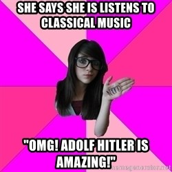 "Idiot Nerd Girl - she says she is listens to classical music ""OMG! ADOLF HITLER IS AMAZING!"""