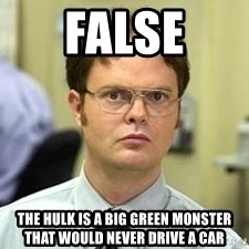 Dwight Shrute - FALSE The hulk is a big green monster that would never drive a car