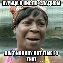 Ain't Nobody got time fo that - Курица в кисло-сладком  Ain't Nobody got time fo that