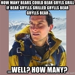 Bear Grylls Piss - How many bears could bear gryls grill if bear grylls grilled grylls bear grylls Bear ...Well? How many?