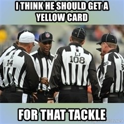 NFL Ref Meeting - I think he should get a yellow card For that tackLe