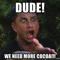 Pauly D - Dude! We need more cocoa!!!