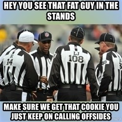 NFL Ref Meeting - HEY YOU SEE THAT FAT GUY IN THE STANDS MAKE SURE WE GET THAT COOKIE YOU JUST KEEP ON CALLING OFFSIDES