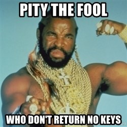 PITY THE FOOL - Pity the fool who don't return no keys