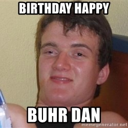 Stoned Guy [Meme] - Birthday HAPPY BUHR DAN