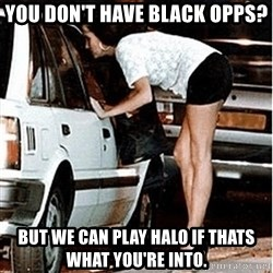 Karma prostitute  - yOU DON'T HAVE BLACK OPPS? bUT WE CAN PLAY HALO IF THATS WHAT YOU'RE INTO.