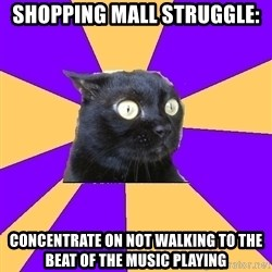 Anxiety Cat - shopping mall struggle: CONCENTRATE ON NOT WALKING TO THE BEAT oF THE MUSIC PLAYING