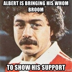 carloshumbertocaszely - ALbert is bringing his whom broom to show his support