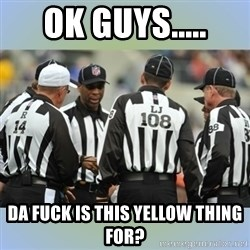 NFL Ref Meeting - OK GUYS..... DA FUCK IS THIS YELLOW THING FOR?