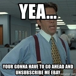 Bill Lumbergh - yea... YOUR GONNA HAVE TO GO AHEAD AND UNSUBSCRIBE ME EBAY