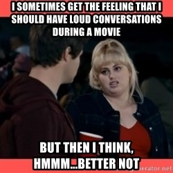 Doubtful Fat Amy  - I sometimes get the feeling that I should have loud conversations during a movie but then I think, hmmm...better not