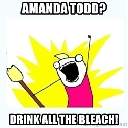 All the things - Amanda todd? drink all the bleach!