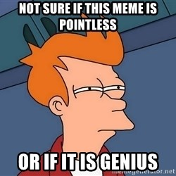 Futurama Fry - Not sure if this meme is pointless or if it is genius