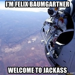 felix baumgartner - I'm felix baumgartner welcome to jackass