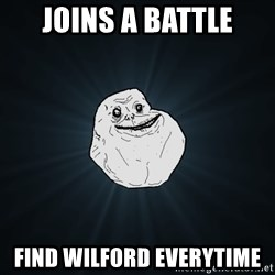 Forever Alone - joins a battle find wilford everytime