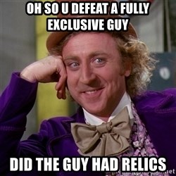 Willy Wonka - oh so u defeat a fully exclusive guy did the guy had relics