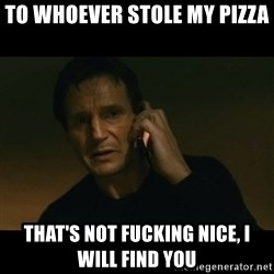 liam neeson taken - To whoever stole my pizza that's not fucking nice, I will find you