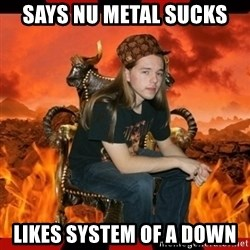 ScumBag MetalHead - says nu metal sucks Likes System of a Down