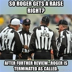 NFL Ref Meeting - so roger gets a raise right? After further review...roger is terminated as called.