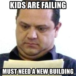 dubious history teacher - Kids are failing must need a new building