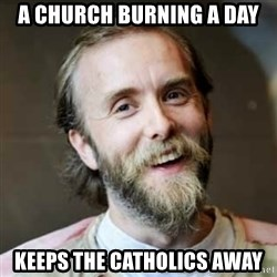 Varg Vikernes - A CHURCH BURNING A DAY KEEPS THE CATHOLICS AWAY
