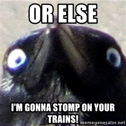 insanity crow - Or else I'm gonna stomp on your trains!