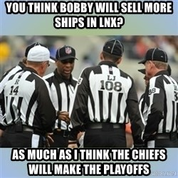 NFL Ref Meeting - you think bobby will sell more ships in LNX? as much as i think the CHiefs will make the playoffs