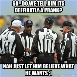 NFL Ref Meeting - so...do we tell him its deffinatly a prank? Nah just let him believe what he wants ;)